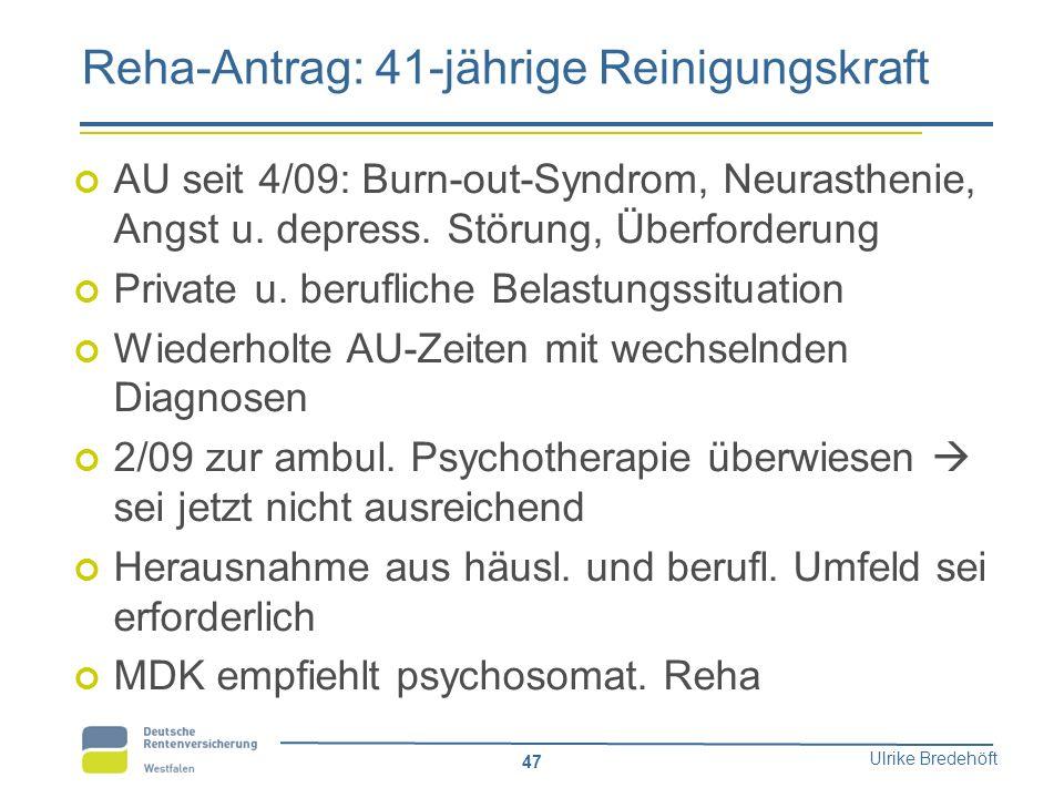 Ulrike Bredehöft 47 Reha-Antrag: 41-jährige Reinigungskraft AU seit 4/09: Burn-out-Syndrom, Neurasthenie, Angst u. depress. Störung, Überforderung Pri
