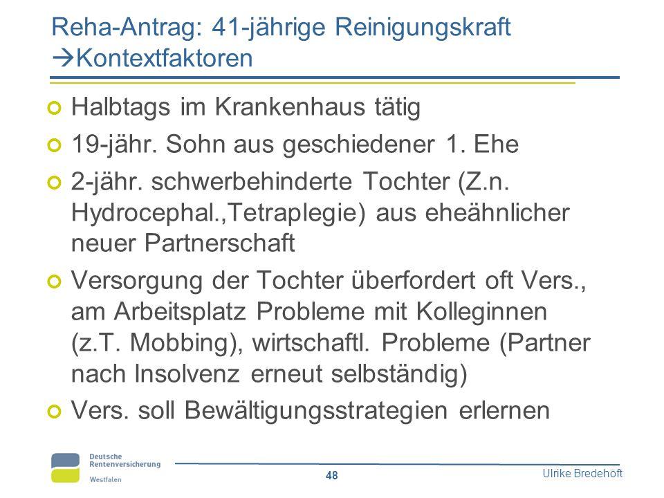 Ulrike Bredehöft 48 Reha-Antrag: 41-jährige Reinigungskraft  Kontextfaktoren Halbtags im Krankenhaus tätig 19-jähr. Sohn aus geschiedener 1. Ehe 2-jä