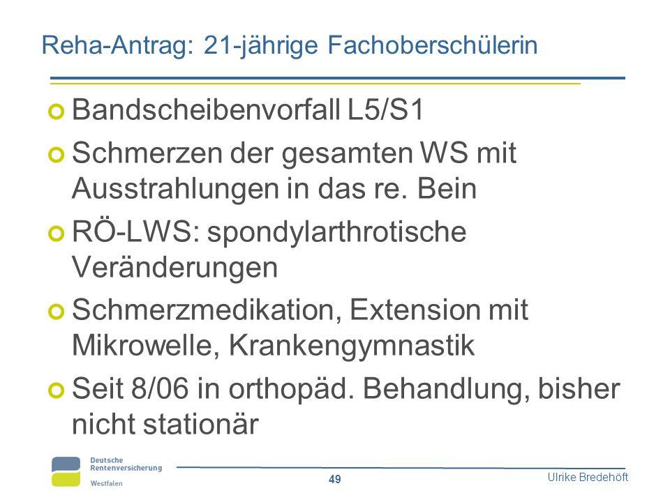 Ulrike Bredehöft 49 Reha-Antrag: 21-jährige Fachoberschülerin Bandscheibenvorfall L5/S1 Schmerzen der gesamten WS mit Ausstrahlungen in das re. Bein R