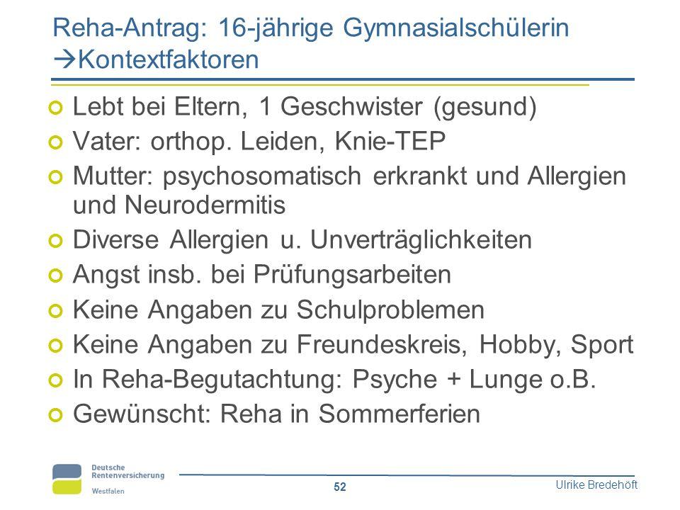 Ulrike Bredehöft 52 Reha-Antrag: 16-jährige Gymnasialschülerin  Kontextfaktoren Lebt bei Eltern, 1 Geschwister (gesund) Vater: orthop. Leiden, Knie-T