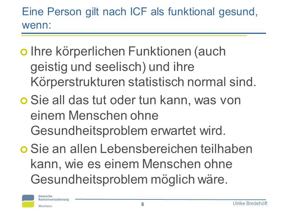 Ulrike Bredehöft 8 Eine Person gilt nach ICF als funktional gesund, wenn: Ihre körperlichen Funktionen (auch geistig und seelisch) und ihre Körperstru