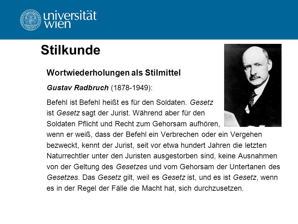 Stilkunde Wortwiederholungen als Stilmittel Gustav Radbruch (1878-1949): Befehl ist Befehl heißt es für den Soldaten. Gesetz ist Gesetz sagt der Juris