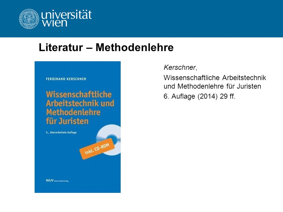 Literatur – Methodenlehre Kerschner, Wissenschaftliche Arbeitstechnik und Methodenlehre für Juristen 6. Auflage (2014) 29 ff.
