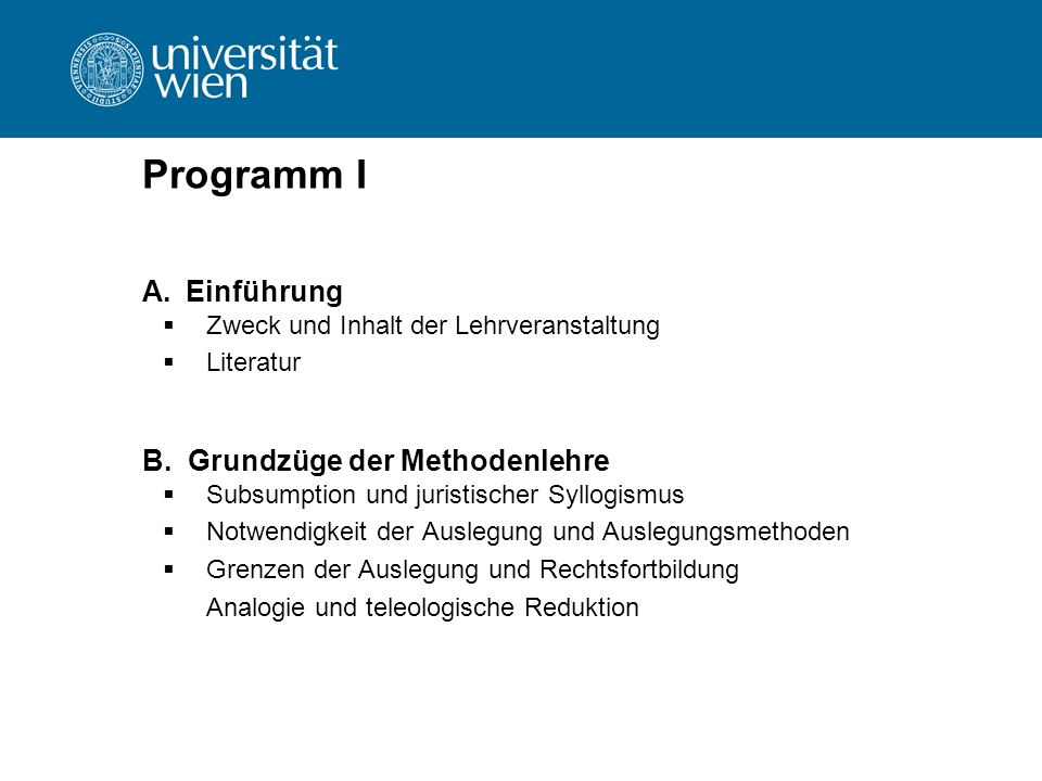 Programm I A.Einführung  Zweck und Inhalt der Lehrveranstaltung  Literatur B. Grundzüge der Methodenlehre  Subsumption und juristischer Syllogismus