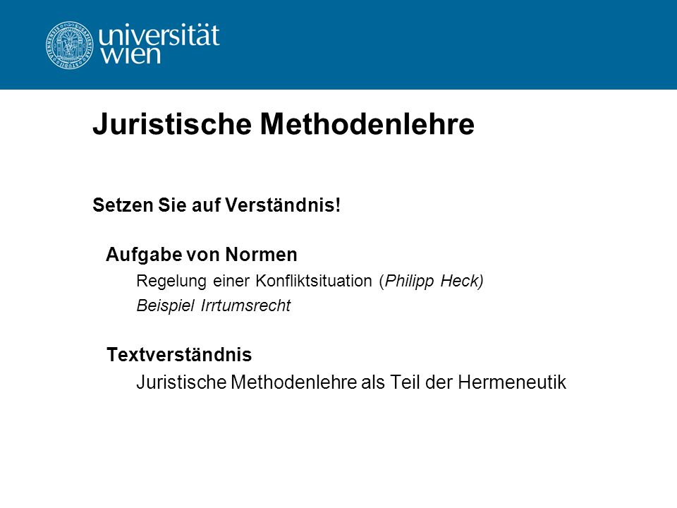 Juristische Methodenlehre Setzen Sie auf Verständnis! Aufgabe von Normen Regelung einer Konfliktsituation (Philipp Heck) Beispiel Irrtumsrecht Textver