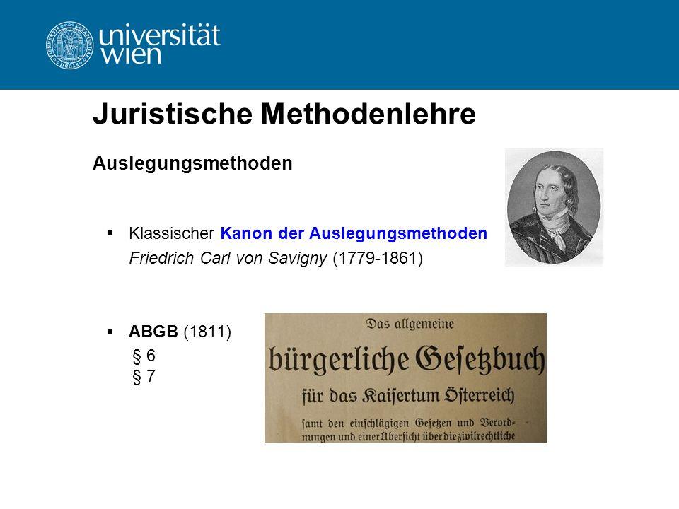 Juristische Methodenlehre Auslegungsmethoden  Klassischer Kanon der Auslegungsmethoden Friedrich Carl von Savigny (1779-1861)  ABGB (1811) § 6 § 7