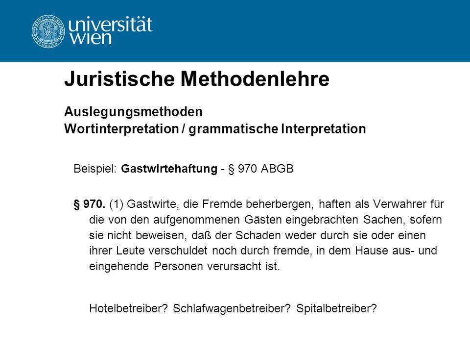 Juristische Methodenlehre Auslegungsmethoden Wortinterpretation / grammatische Interpretation Beispiel: Gastwirtehaftung - § 970 ABGB § 970. (1) Gastw