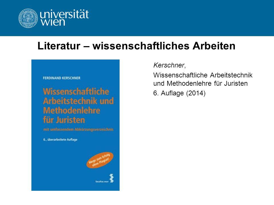 Literatur – wissenschaftliches Arbeiten Kerschner, Wissenschaftliche Arbeitstechnik und Methodenlehre für Juristen 6. Auflage (2014)