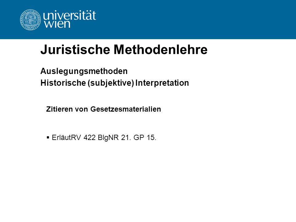 Juristische Methodenlehre Auslegungsmethoden Historische (subjektive) Interpretation Zitieren von Gesetzesmaterialien  ErläutRV 422 BlgNR 21. GP 15.