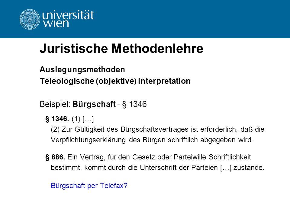 Juristische Methodenlehre Auslegungsmethoden Teleologische (objektive) Interpretation Beispiel: Bürgschaft - § 1346 § 1346. (1) […] (2) Zur Gültigkeit