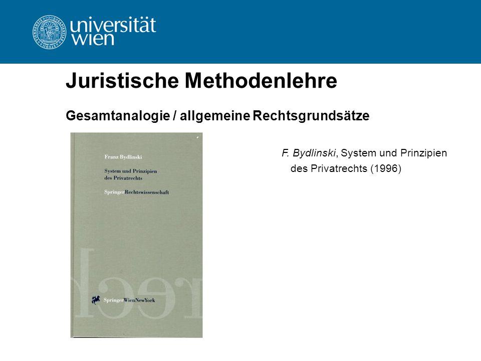 Juristische Methodenlehre Gesamtanalogie / allgemeine Rechtsgrundsätze F. Bydlinski, System und Prinzipien des Privatrechts (1996)