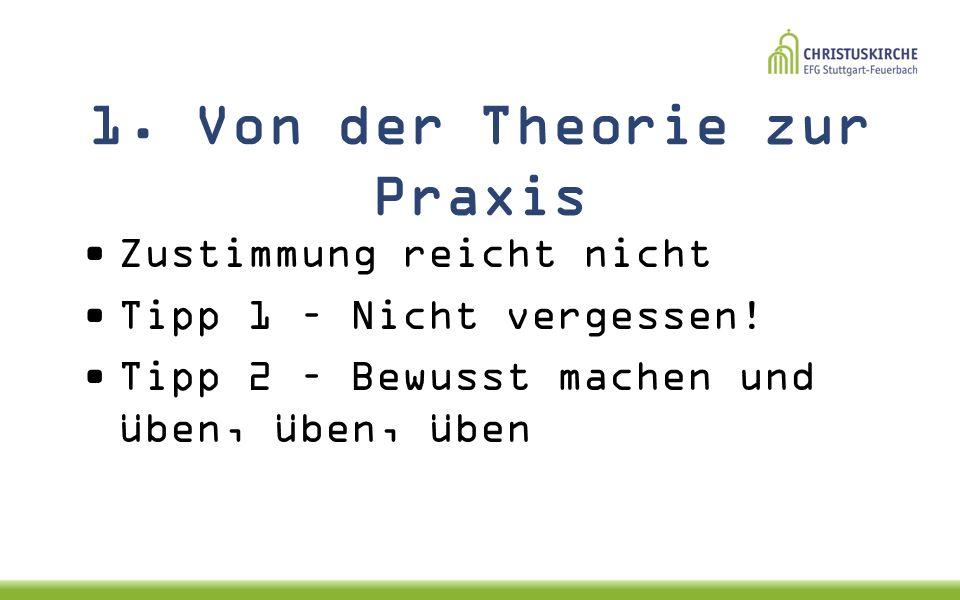 1.Von der Theorie zur Praxis Zustimmung reicht nicht Tipp 1 – Nicht vergessen.