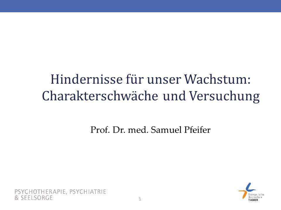 1 Hindernisse für unser Wachstum: Charakterschwäche und Versuchung Prof. Dr. med. Samuel Pfeifer