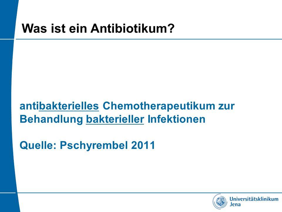 Was ist ein Antibiotikum? antibakterielles Chemotherapeutikum zur Behandlung bakterieller Infektionen Quelle: Pschyrembel 2011