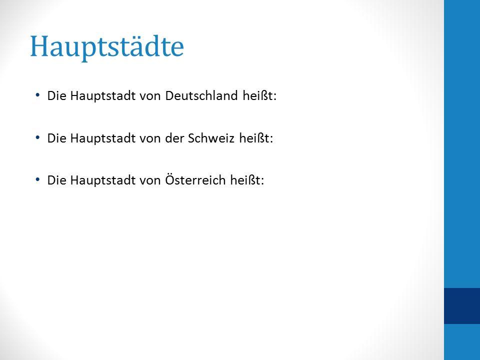 Hauptstädte Die Hauptstadt von Deutschland heißt: Die Hauptstadt von der Schweiz heißt: Die Hauptstadt von Österreich heißt: