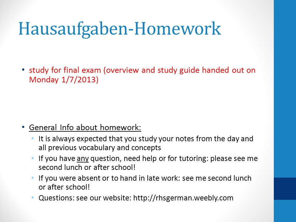 Hausaufgaben-Homework study for final exam (overview and study guide handed out on Monday 1/7/2013) General Info about homework: It is always expected that you study your notes from the day and all previous vocabulary and concepts If you have any question, need help or for tutoring: please see me second lunch or after school.
