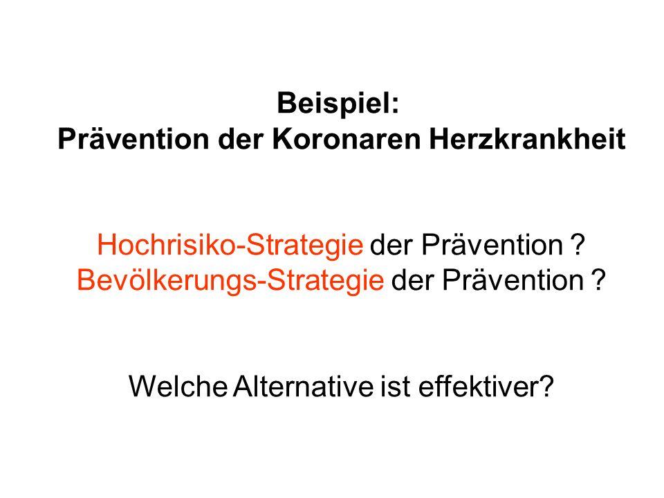 Beispiel: Prävention der Koronaren Herzkrankheit Hochrisiko-Strategie der Prävention ? Bevölkerungs-Strategie der Prävention ? Welche Alternative ist