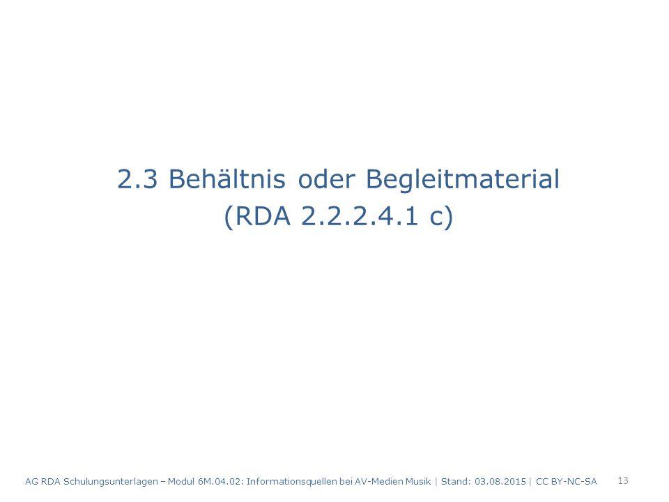 2.3 Behältnis oder Begleitmaterial (RDA 2.2.2.4.1 c) 13 AG RDA Schulungsunterlagen – Modul 6M.04.02: Informationsquellen bei AV-Medien Musik | Stand: 03.08.2015 | CC BY-NC-SA