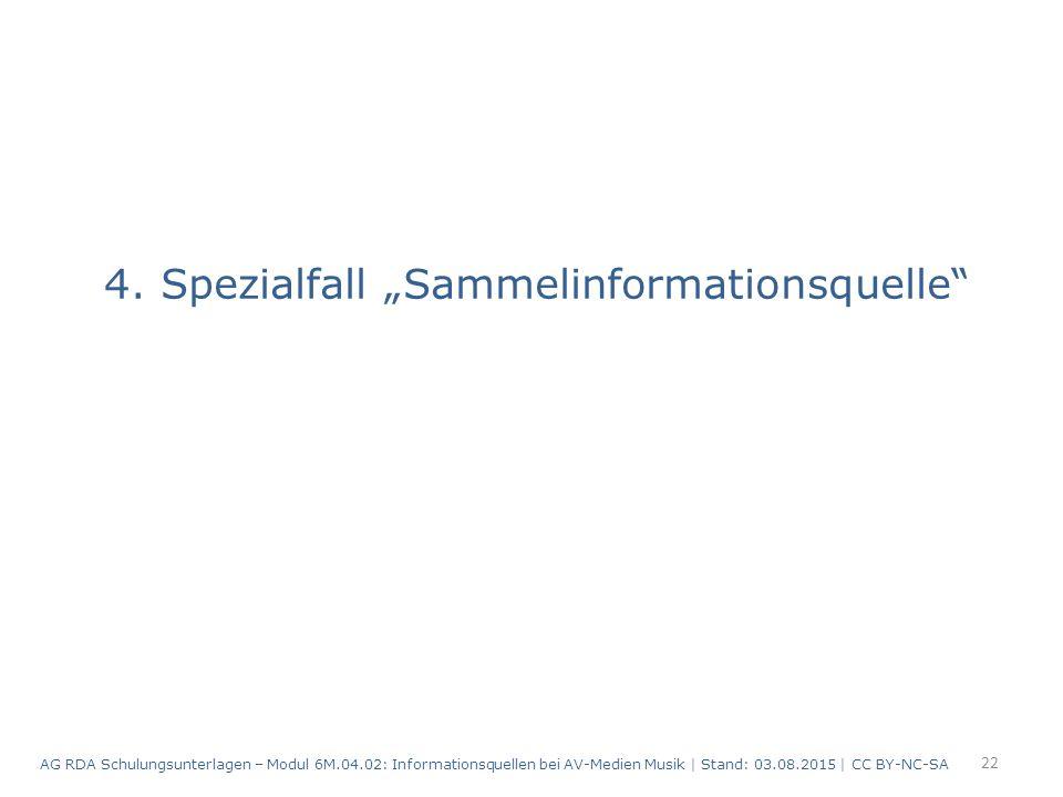 "4. Spezialfall ""Sammelinformationsquelle"" 22 AG RDA Schulungsunterlagen – Modul 6M.04.02: Informationsquellen bei AV-Medien Musik | Stand: 03.08.2015"