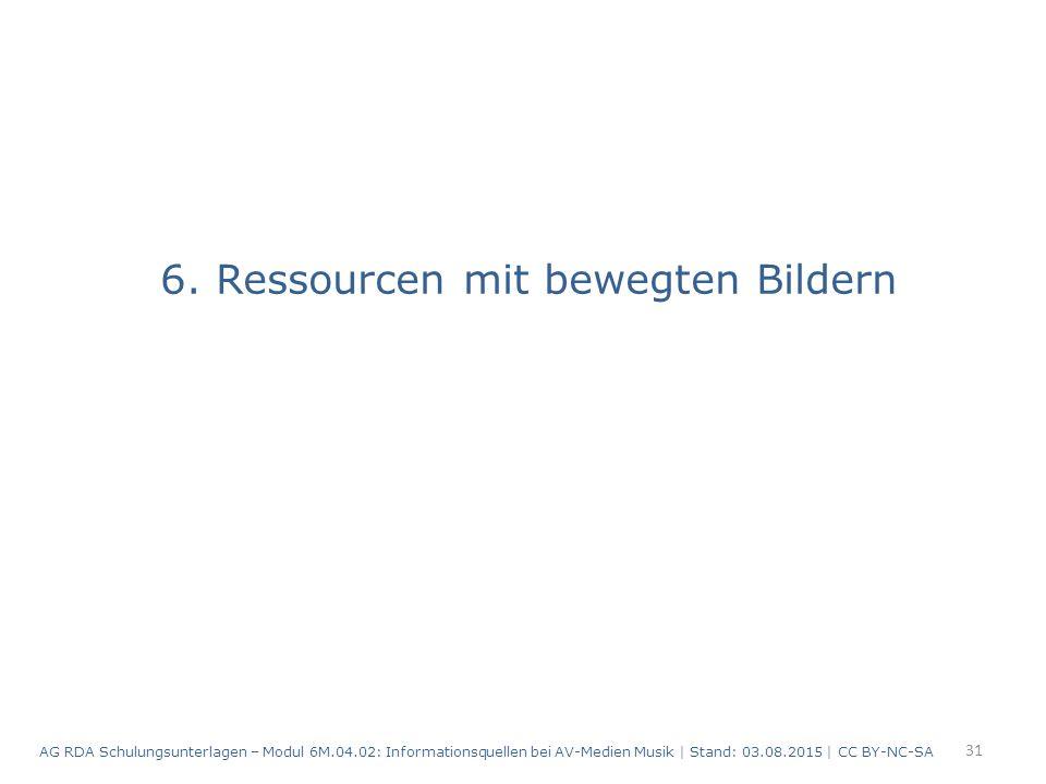 6. Ressourcen mit bewegten Bildern 31 AG RDA Schulungsunterlagen – Modul 6M.04.02: Informationsquellen bei AV-Medien Musik | Stand: 03.08.2015 | CC BY