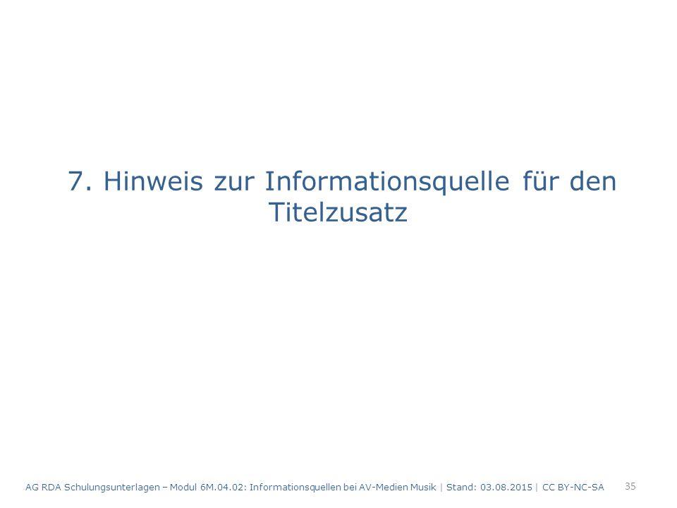 7. Hinweis zur Informationsquelle für den Titelzusatz 35 AG RDA Schulungsunterlagen – Modul 6M.04.02: Informationsquellen bei AV-Medien Musik | Stand:
