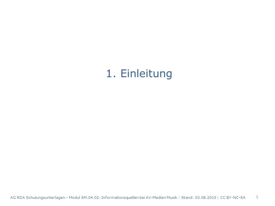 1. Einleitung 5 AG RDA Schulungsunterlagen – Modul 6M.04.02: Informationsquellen bei AV-Medien Musik | Stand: 03.08.2015 | CC BY-NC-SA