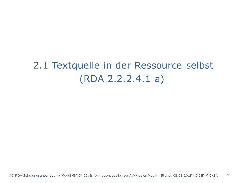 2.1 Textquelle in der Ressource selbst (RDA 2.2.2.4.1 a) 9 AG RDA Schulungsunterlagen – Modul 6M.04.02: Informationsquellen bei AV-Medien Musik | Stand: 03.08.2015 | CC BY-NC-SA