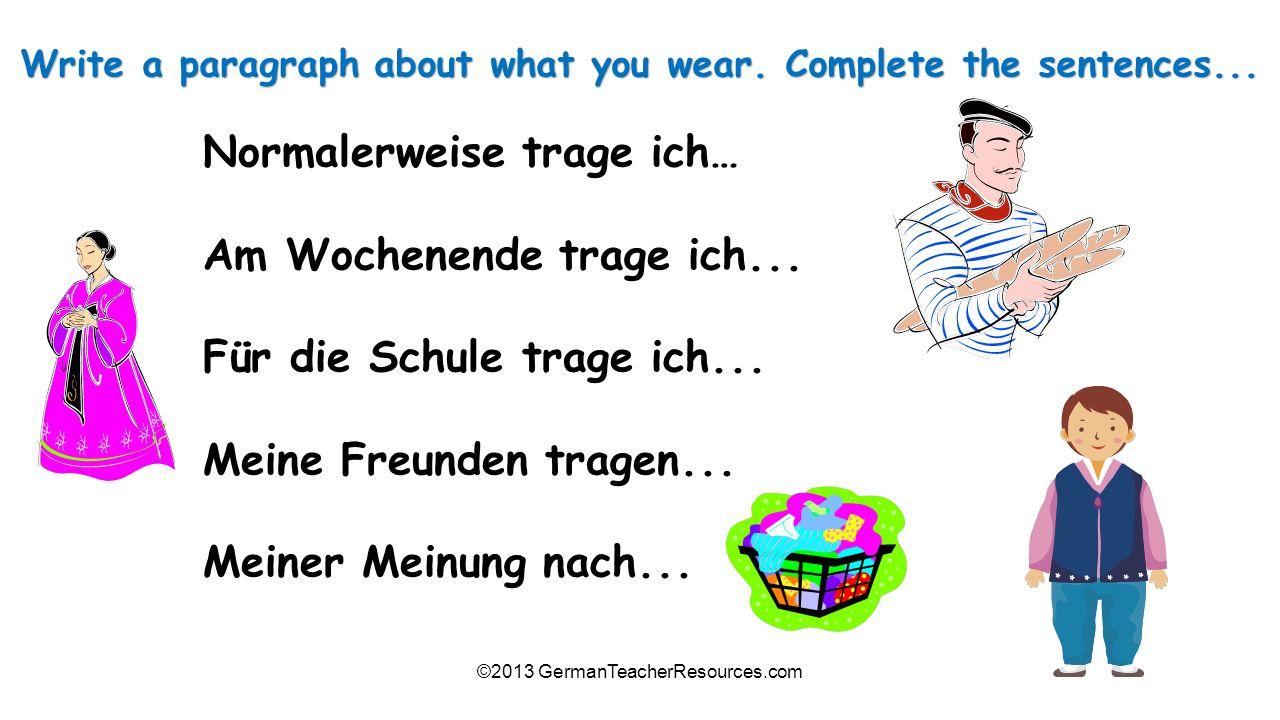 ©2013 GermanTeacherResources.com Normalerweise trage ich… Am Wochenende trage ich... Für die Schule trage ich... Meine Freunden tragen... Meiner Meinu