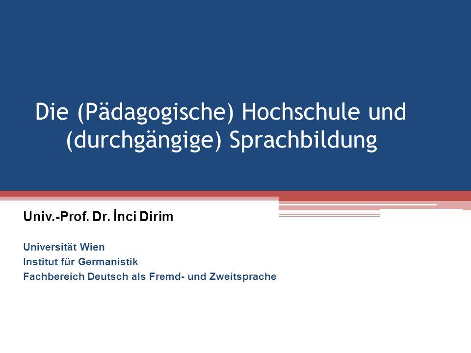 Die (Pädagogische) Hochschule und (durchgängige) Sprachbildung Univ.-Prof. Dr. İnci Dirim Universität Wien Institut für Germanistik Fachbereich Deutsc