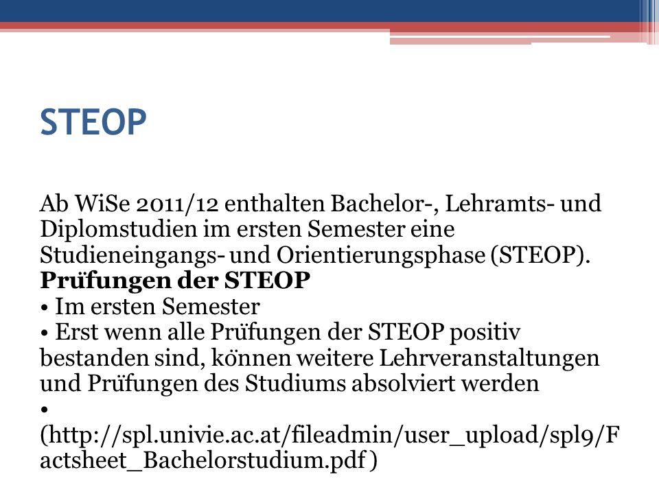STEOP Ab WiSe 2011/12 enthalten Bachelor-, Lehramts- und Diplomstudien im ersten Semester eine Studieneingangs- und Orientierungsphase (STEOP). Pru ̈