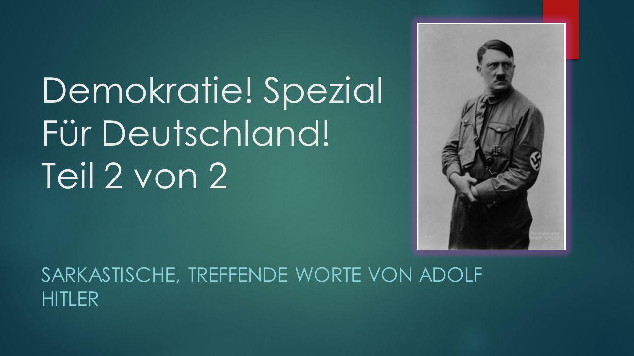 Demokratie! Spezial Für Deutschland! Teil 2 von 2 SARKASTISCHE, TREFFENDE WORTE VON ADOLF HITLER