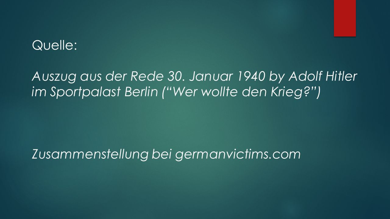 """Quelle: Auszug aus der Rede 30. Januar 1940 by Adolf Hitler im Sportpalast Berlin (""""Wer wollte den Krieg?"""") Zusammenstellung bei germanvictims.com"""