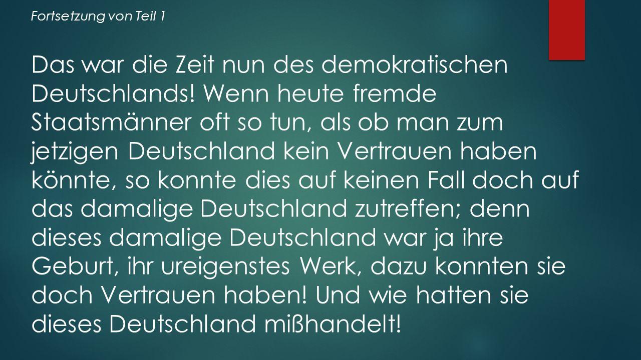 Fortsetzung von Teil 1 Das war die Zeit nun des demokratischen Deutschlands! Wenn heute fremde Staatsmänner oft so tun, als ob man zum jetzigen Deutsc