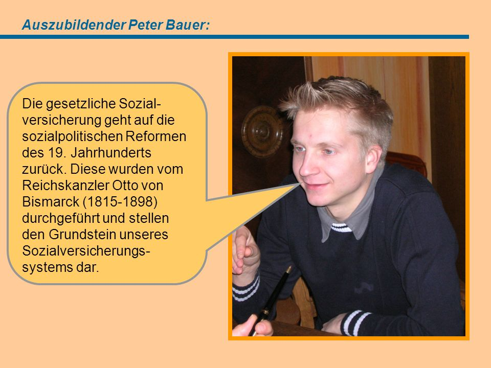 Angebot (=Antrag) Auszubildender Peter Bauer: Die gesetzliche Sozial- versicherung geht auf die sozialpolitischen Reformen des 19.
