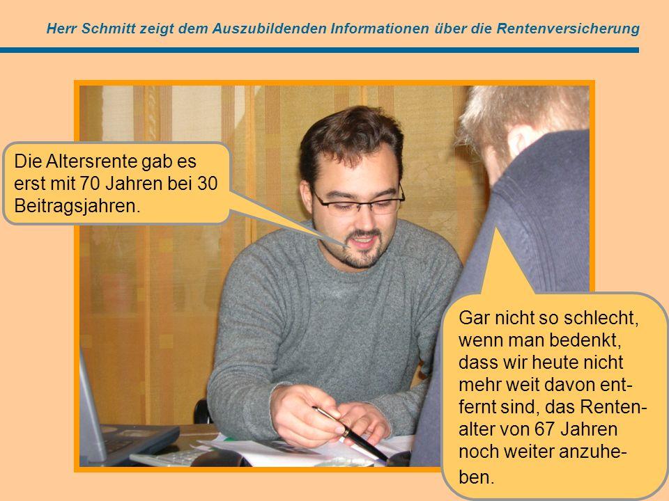 Angebot (=Antrag) Herr Schmitt zeigt dem Auszubildenden Informationen über die Rentenversicherung Die Altersrente gab es erst mit 70 Jahren bei 30 Beitragsjahren.