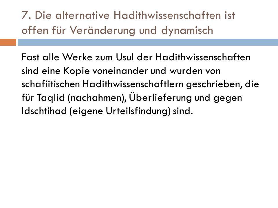 7. Die alternative Hadithwissenschaften ist offen für Veränderung und dynamisch Fast alle Werke zum Usul der Hadithwissenschaften sind eine Kopie vone