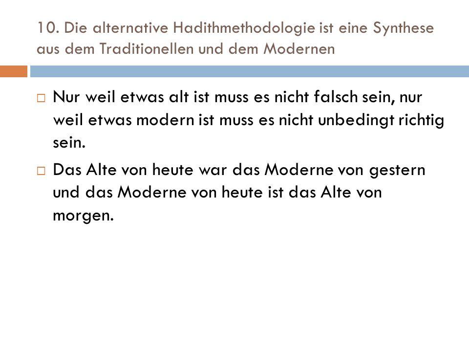 10. Die alternative Hadithmethodologie ist eine Synthese aus dem Traditionellen und dem Modernen  Nur weil etwas alt ist muss es nicht falsch sein, n