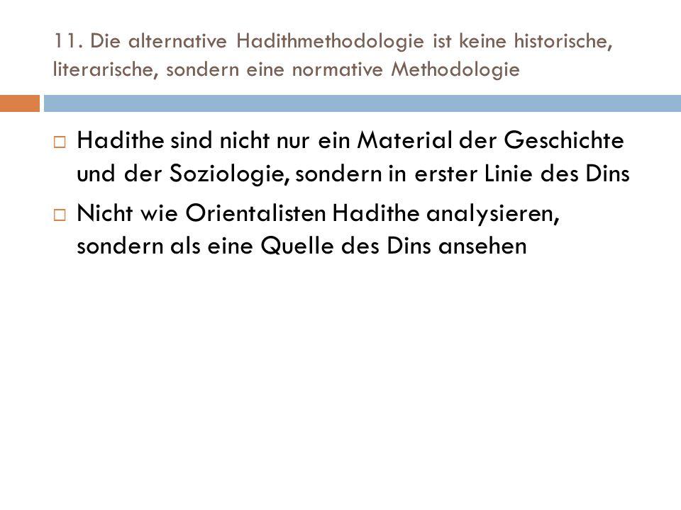 11. Die alternative Hadithmethodologie ist keine historische, literarische, sondern eine normative Methodologie  Hadithe sind nicht nur ein Material