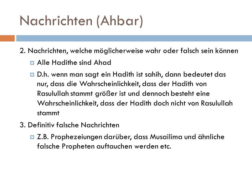 Nachrichten (Ahbar) 2. Nachrichten, welche möglicherweise wahr oder falsch sein können  Alle Hadithe sind Ahad  D.h. wenn man sagt ein Hadith ist sa