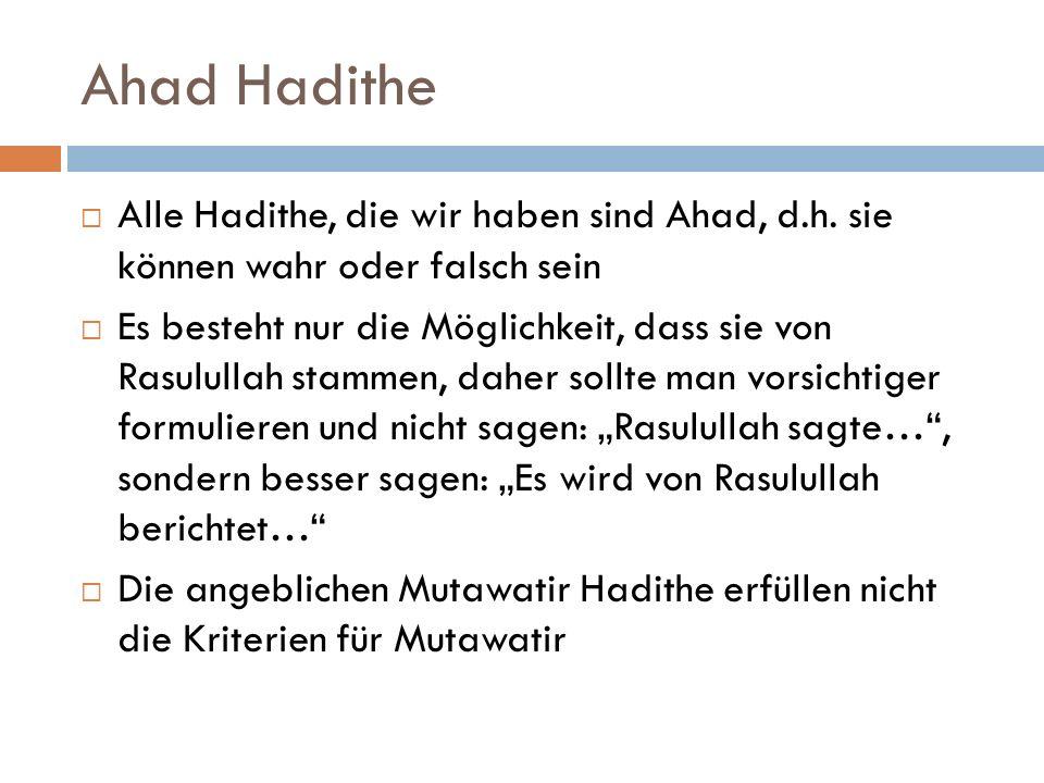 Ahad Hadithe  Alle Hadithe, die wir haben sind Ahad, d.h. sie können wahr oder falsch sein  Es besteht nur die Möglichkeit, dass sie von Rasulullah