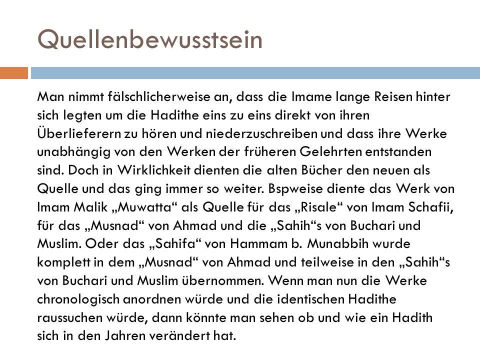 Quellenbewusstsein Man nimmt fälschlicherweise an, dass die Imame lange Reisen hinter sich legten um die Hadithe eins zu eins direkt von ihren Überlieferern zu hören und niederzuschreiben und dass ihre Werke unabhängig von den Werken der früheren Gelehrten entstanden sind.
