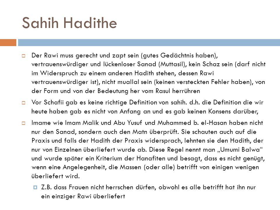 Sahih Hadithe  Der Rawi muss gerecht und zapt sein (gutes Gedächtnis haben), vertrauenswürdiger und lückenloser Sanad (Muttasil), kein Schaz sein (darf nicht im Widerspruch zu einem anderen Hadith stehen, dessen Rawi vertrauenswürdiger ist), nicht muallal sein (keinen versteckten Fehler haben), von der Form und von der Bedeutung her vom Rasul herrühren  Vor Schafii gab es keine richtige Definition von sahih.