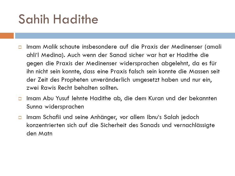 Sahih Hadithe  Imam Malik schaute insbesondere auf die Praxis der Medinenser (amali ahli'l Medina). Auch wenn der Sanad sicher war hat er Hadithe die