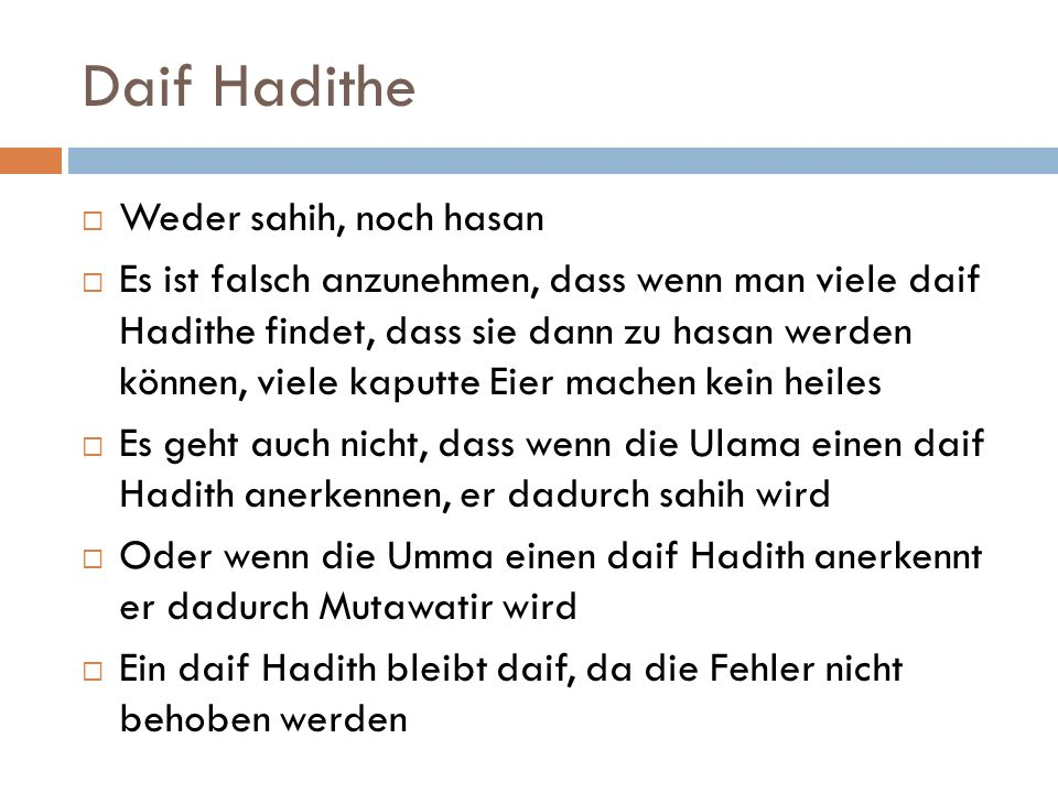 Daif Hadithe  Weder sahih, noch hasan  Es ist falsch anzunehmen, dass wenn man viele daif Hadithe findet, dass sie dann zu hasan werden können, viel