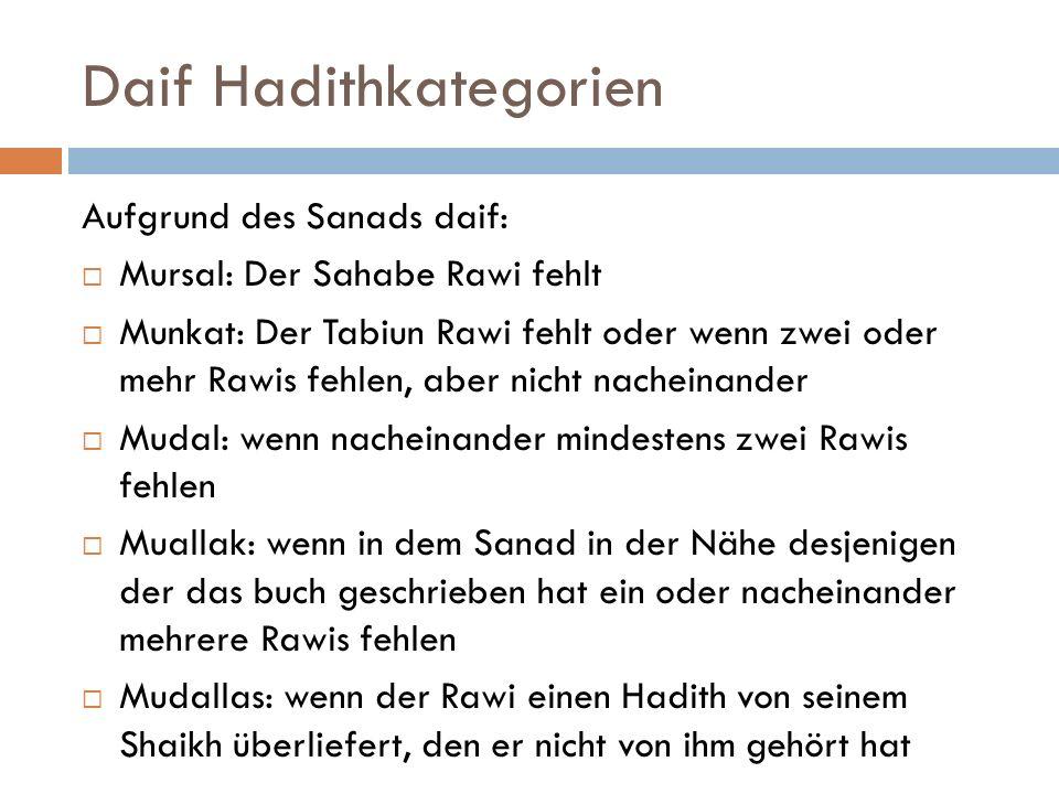 Daif Hadithkategorien Aufgrund des Sanads daif:  Mursal: Der Sahabe Rawi fehlt  Munkat: Der Tabiun Rawi fehlt oder wenn zwei oder mehr Rawis fehlen, aber nicht nacheinander  Mudal: wenn nacheinander mindestens zwei Rawis fehlen  Muallak: wenn in dem Sanad in der Nähe desjenigen der das buch geschrieben hat ein oder nacheinander mehrere Rawis fehlen  Mudallas: wenn der Rawi einen Hadith von seinem Shaikh überliefert, den er nicht von ihm gehört hat