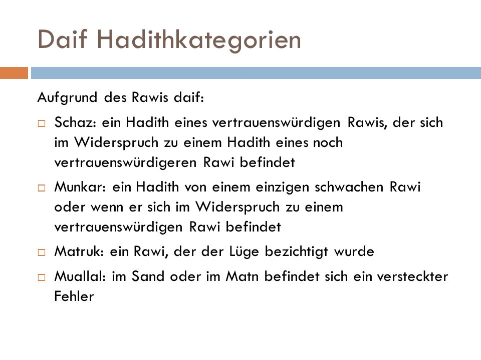 Daif Hadithkategorien Aufgrund des Rawis daif:  Schaz: ein Hadith eines vertrauenswürdigen Rawis, der sich im Widerspruch zu einem Hadith eines noch vertrauenswürdigeren Rawi befindet  Munkar: ein Hadith von einem einzigen schwachen Rawi oder wenn er sich im Widerspruch zu einem vertrauenswürdigen Rawi befindet  Matruk: ein Rawi, der der Lüge bezichtigt wurde  Muallal: im Sand oder im Matn befindet sich ein versteckter Fehler
