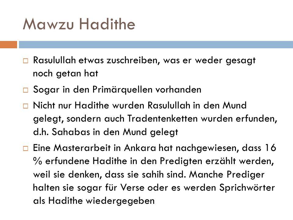 Mawzu Hadithe  Rasulullah etwas zuschreiben, was er weder gesagt noch getan hat  Sogar in den Primärquellen vorhanden  Nicht nur Hadithe wurden Rasulullah in den Mund gelegt, sondern auch Tradentenketten wurden erfunden, d.h.