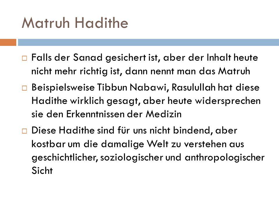 Matruh Hadithe  Falls der Sanad gesichert ist, aber der Inhalt heute nicht mehr richtig ist, dann nennt man das Matruh  Beispielsweise Tibbun Nabawi