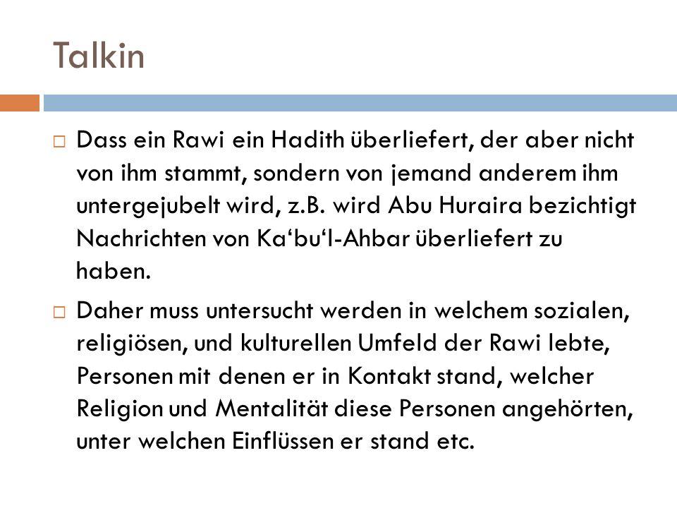 Talkin  Dass ein Rawi ein Hadith überliefert, der aber nicht von ihm stammt, sondern von jemand anderem ihm untergejubelt wird, z.B. wird Abu Huraira