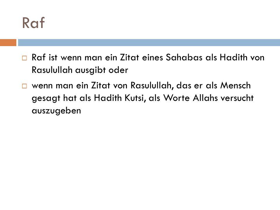 Raf  Raf ist wenn man ein Zitat eines Sahabas als Hadith von Rasulullah ausgibt oder  wenn man ein Zitat von Rasulullah, das er als Mensch gesagt hat als Hadith Kutsi, als Worte Allahs versucht auszugeben